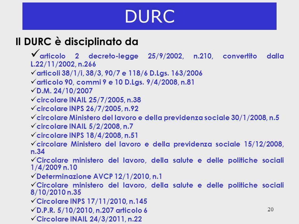 20 DURC Il DURC è disciplinato da articolo 2 decreto-legge 25/9/2002, n.210, convertito dalla L.22/11/2002, n.266 ü articoli 38/1/i, 38/3, 90/7 e 118/