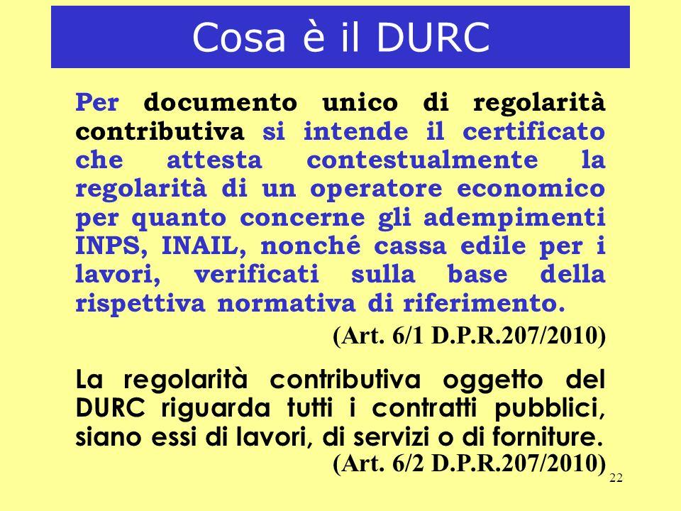 22 Cosa è il DURC Per documento unico di regolarità contributiva si intende il certificato che attesta contestualmente la regolarità di un operatore e
