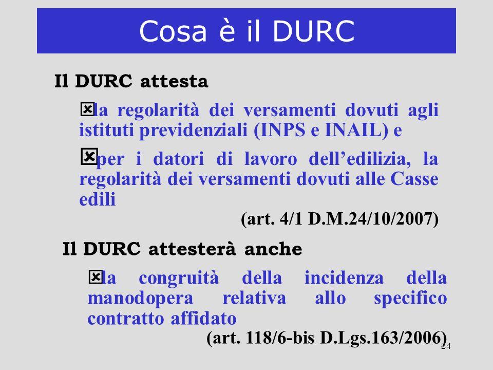 24 Cosa è il DURC Il DURC attesta ý la regolarità dei versamenti dovuti agli istituti previdenziali (INPS e INAIL) e ý per i datori di lavoro delledil