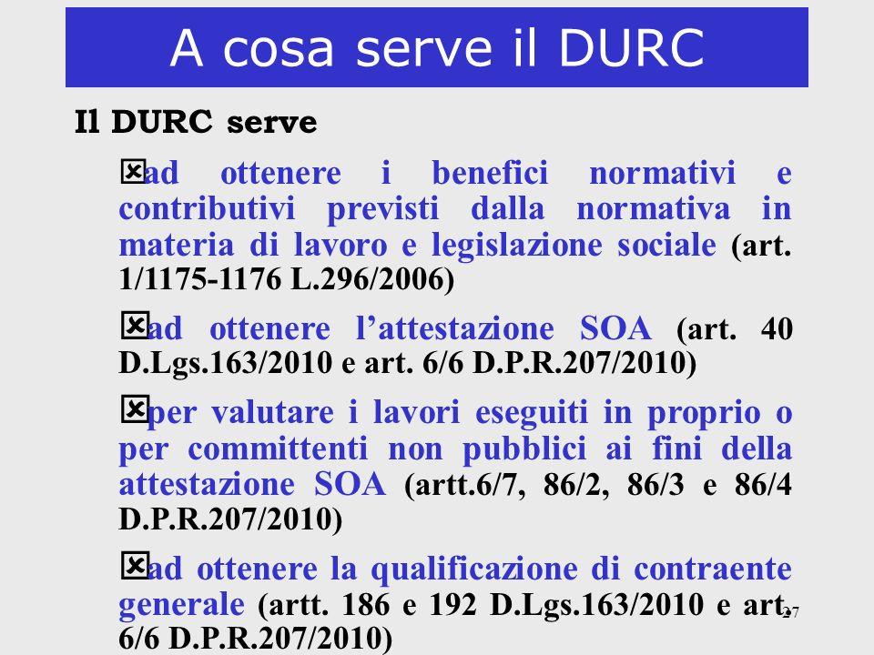 27 A cosa serve il DURC Il DURC serve ý ad ottenere i benefici normativi e contributivi previsti dalla normativa in materia di lavoro e legislazione s