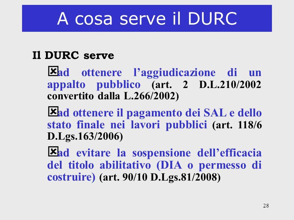 28 A cosa serve il DURC Il DURC serve ý ad ottenere laggiudicazione di un appalto pubblico (art. 2 D.L.210/2002 convertito dalla L.266/2002) ý ad otte