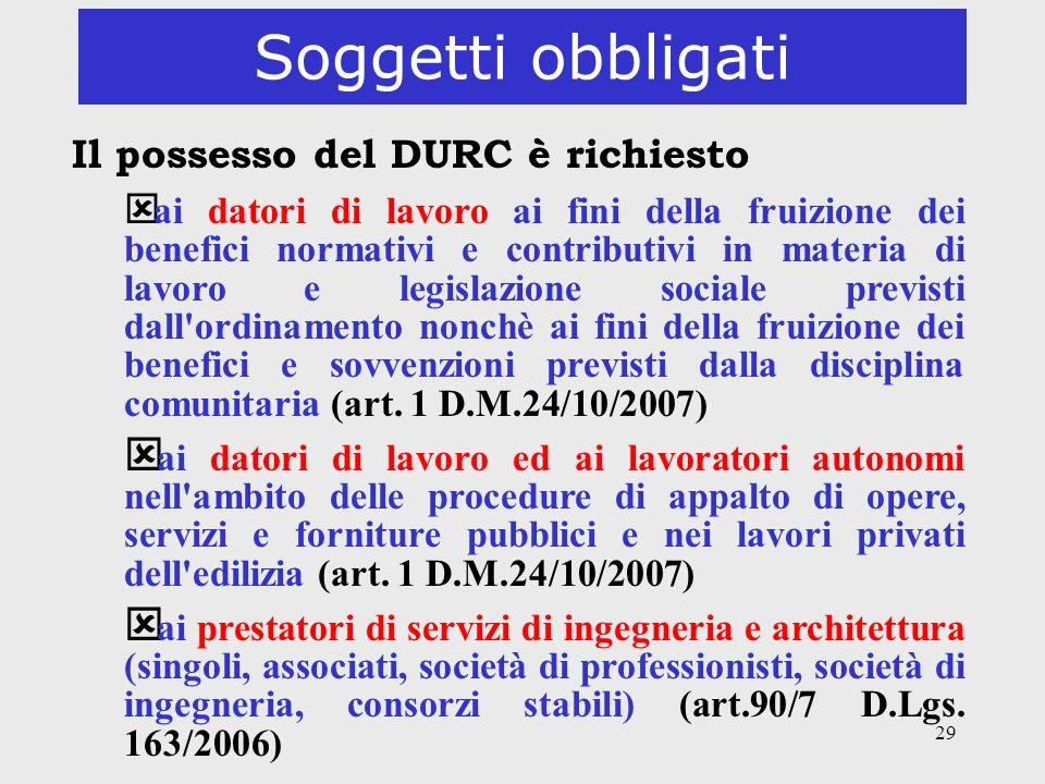 29 Soggetti obbligati Il possesso del DURC è richiesto ý ai datori di lavoro ai fini della fruizione dei benefici normativi e contributivi in materia