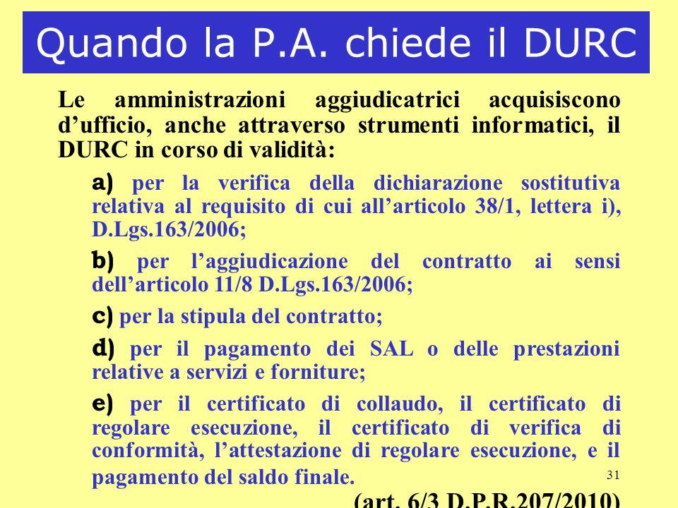 31 Quando la P.A. chiede il DURC Le amministrazioni aggiudicatrici acquisiscono dufficio, anche attraverso strumenti informatici, il DURC in corso di