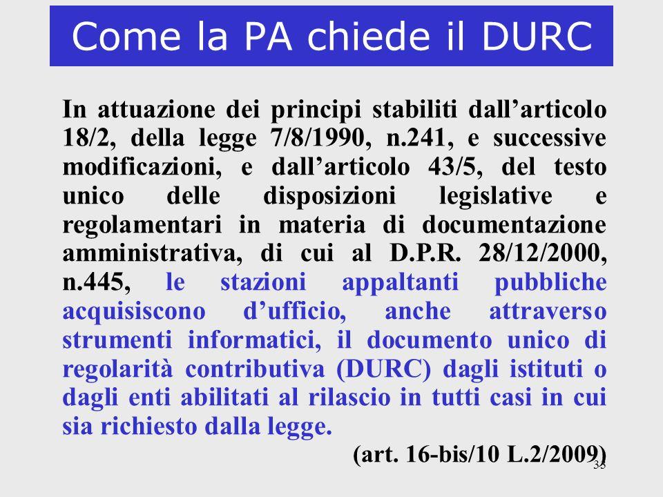 33 Come la PA chiede il DURC In attuazione dei principi stabiliti dallarticolo 18/2, della legge 7/8/1990, n.241, e successive modificazioni, e dallar