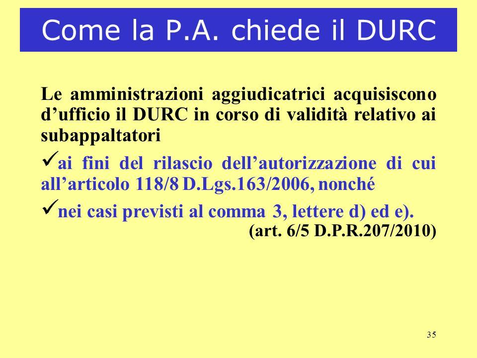35 Come la P.A. chiede il DURC Le amministrazioni aggiudicatrici acquisiscono dufficio il DURC in corso di validità relativo ai subappaltatori ü ai fi