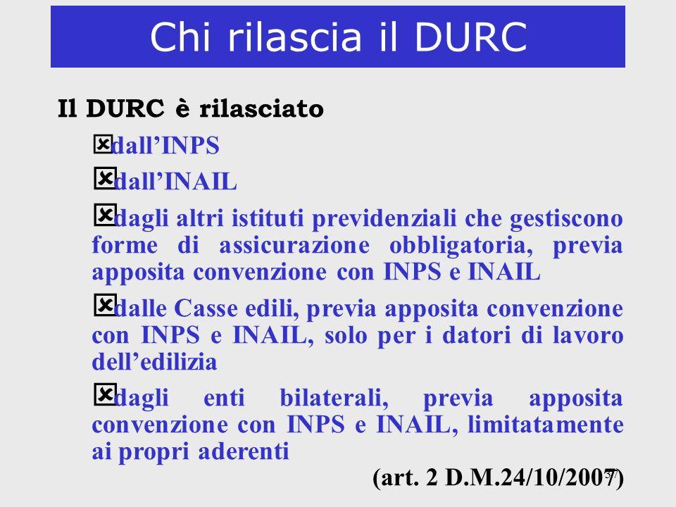 37 Chi rilascia il DURC Il DURC è rilasciato ý dallINPS ý dallINAIL ý dagli altri istituti previdenziali che gestiscono forme di assicurazione obbliga