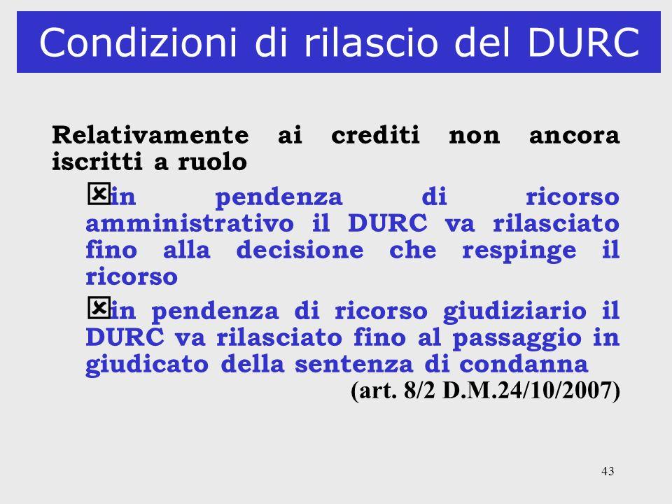 43 Condizioni di rilascio del DURC Relativamente ai crediti non ancora iscritti a ruolo ý in pendenza di ricorso amministrativo il DURC va rilasciato