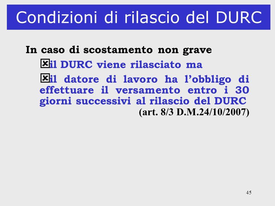 45 Condizioni di rilascio del DURC In caso di scostamento non grave ý il DURC viene rilasciato ma ý il datore di lavoro ha lobbligo di effettuare il v