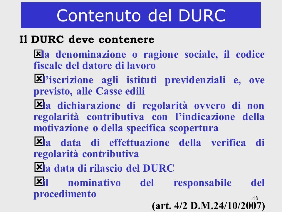 48 Contenuto del DURC Il DURC deve contenere ý la denominazione o ragione sociale, il codice fiscale del datore di lavoro ý liscrizione agli istituti
