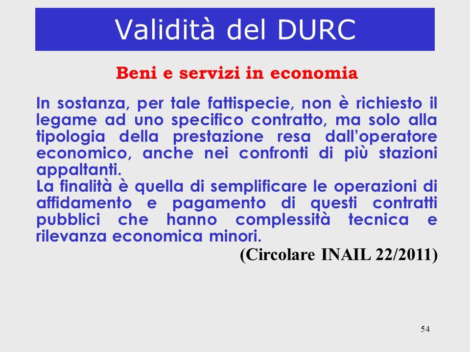 54 Validità del DURC Beni e servizi in economia In sostanza, per tale fattispecie, non è richiesto il legame ad uno specifico contratto, ma solo alla