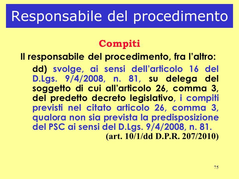 75 Responsabile del procedimento Compiti Il responsabile del procedimento, fra laltro: dd) svolge, ai sensi dellarticolo 16 del D.Lgs. 9/4/2008, n. 81