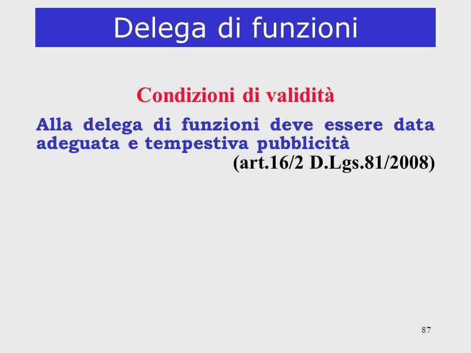 87 Delega di funzioni Condizioni di validità Alla delega di funzioni deve essere data adeguata e tempestiva pubblicità (art.16/2 D.Lgs.81/2008)
