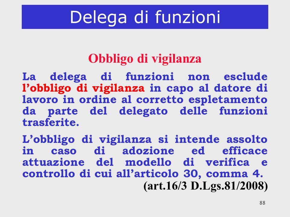 88 Delega di funzioni Obbligo di vigilanza La delega di funzioni non esclude lobbligo di vigilanza in capo al datore di lavoro in ordine al corretto e