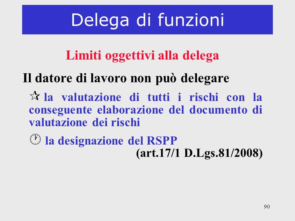 90 Delega di funzioni Limiti oggettivi alla delega Il datore di lavoro non può delegare ¶ la valutazione di tutti i rischi con la conseguente elaboraz