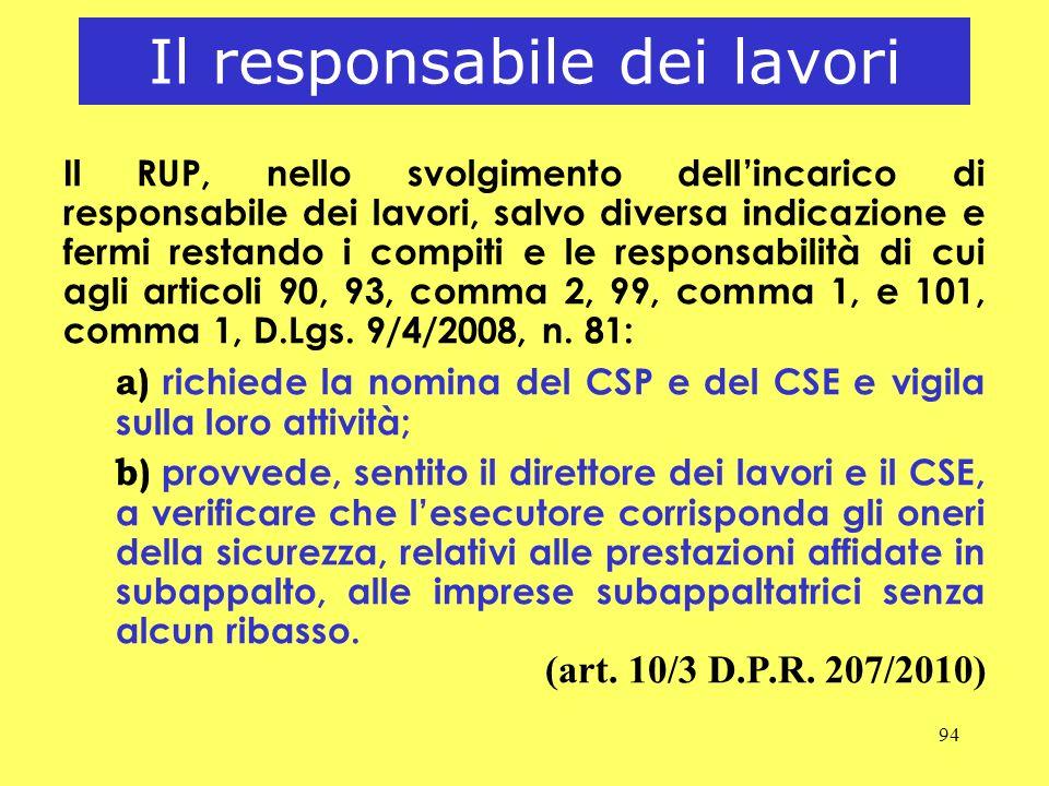 94 Il responsabile dei lavori Il RUP, nello svolgimento dellincarico di responsabile dei lavori, salvo diversa indicazione e fermi restando i compiti