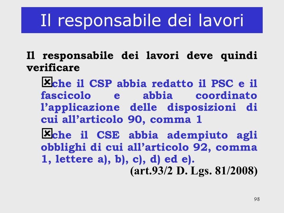 98 Il responsabile dei lavori Il responsabile dei lavori deve quindi verificare ý che il CSP abbia redatto il PSC e il fascicolo e abbia coordinato la