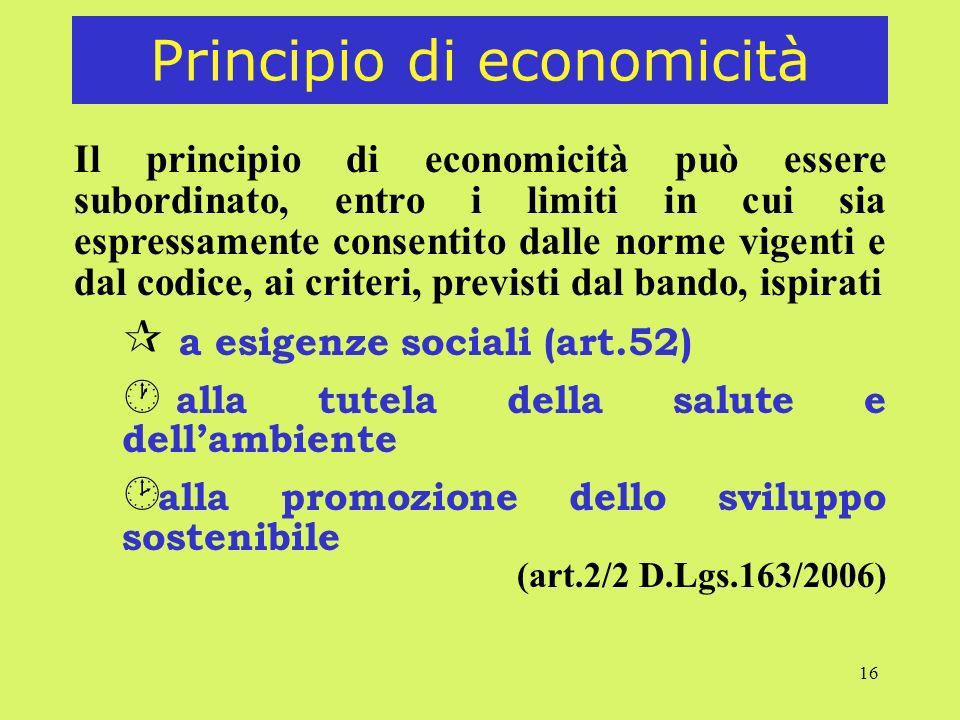 16 Principio di economicità Il principio di economicità può essere subordinato, entro i limiti in cui sia espressamente consentito dalle norme vigenti e dal codice, ai criteri, previsti dal bando, ispirati ¶ a esigenze sociali (art.52) · alla tutela della salute e dellambiente alla promozione dello sviluppo sostenibile (art.2/2 D.Lgs.163/2006)