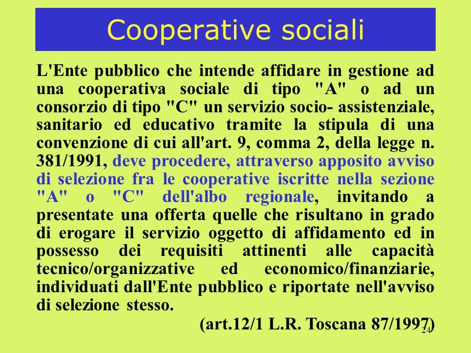 24 Cooperative sociali L Ente pubblico che intende affidare in gestione ad una cooperativa sociale di tipo A o ad un consorzio di tipo C un servizio socio- assistenziale, sanitario ed educativo tramite la stipula di una convenzione di cui all art.