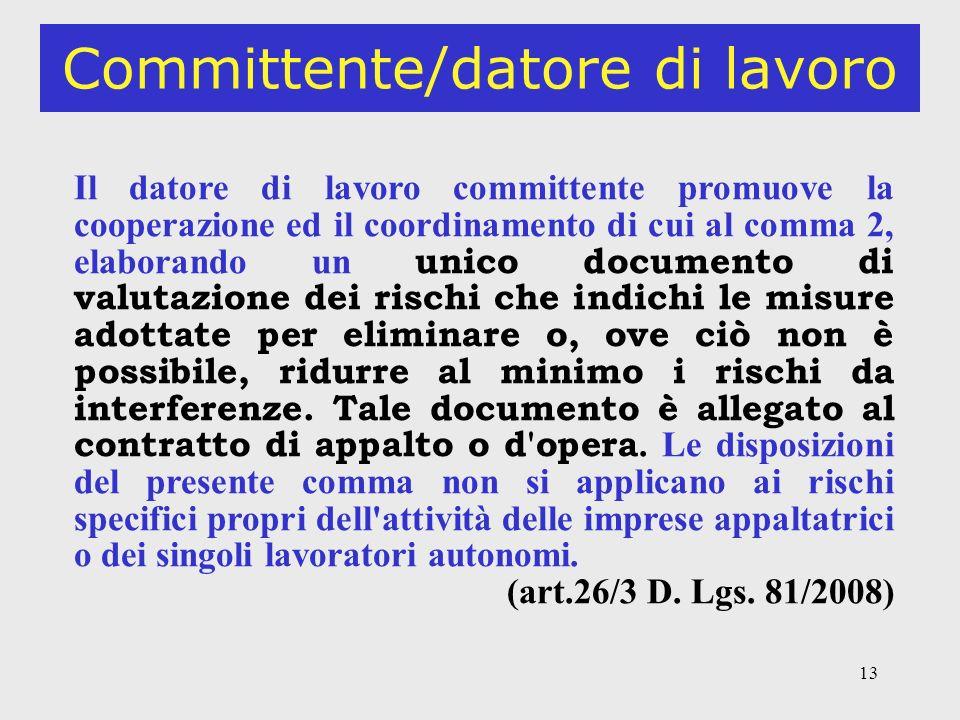 13 Committente/datore di lavoro Il datore di lavoro committente promuove la cooperazione ed il coordinamento di cui al comma 2, elaborando un unico documento di valutazione dei rischi che indichi le misure adottate per eliminare o, ove ciò non è possibile, ridurre al minimo i rischi da interferenze.