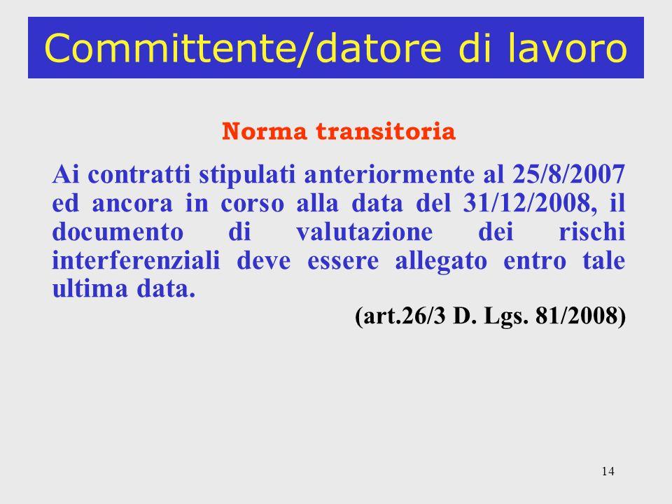 14 Committente/datore di lavoro Norma transitoria Ai contratti stipulati anteriormente al 25/8/2007 ed ancora in corso alla data del 31/12/2008, il documento di valutazione dei rischi interferenziali deve essere allegato entro tale ultima data.