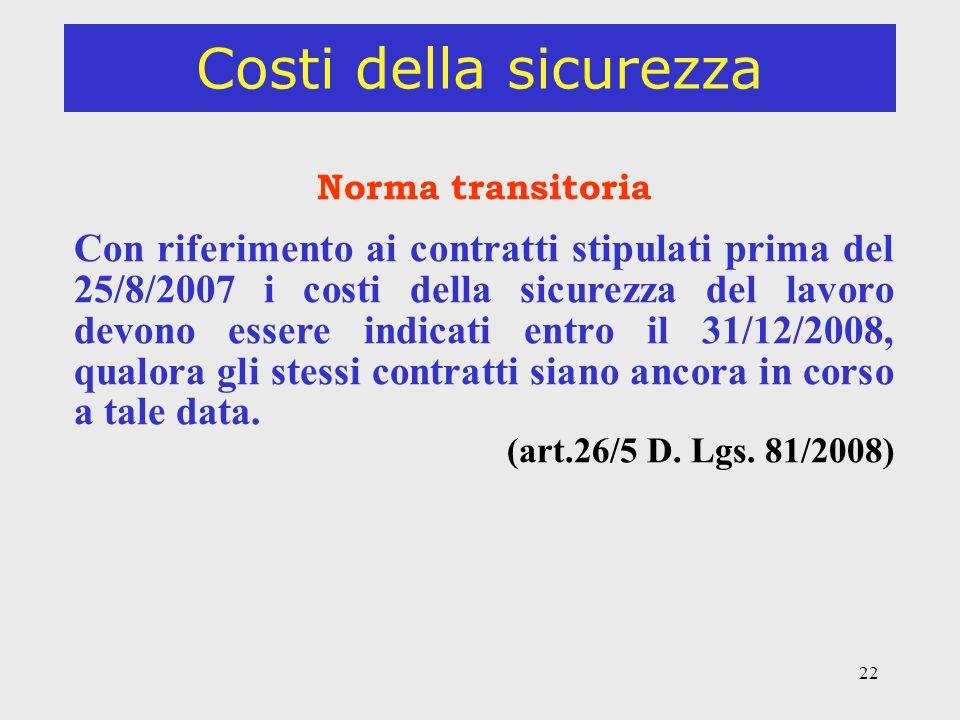 22 Costi della sicurezza Norma transitoria Con riferimento ai contratti stipulati prima del 25/8/2007 i costi della sicurezza del lavoro devono essere indicati entro il 31/12/2008, qualora gli stessi contratti siano ancora in corso a tale data.