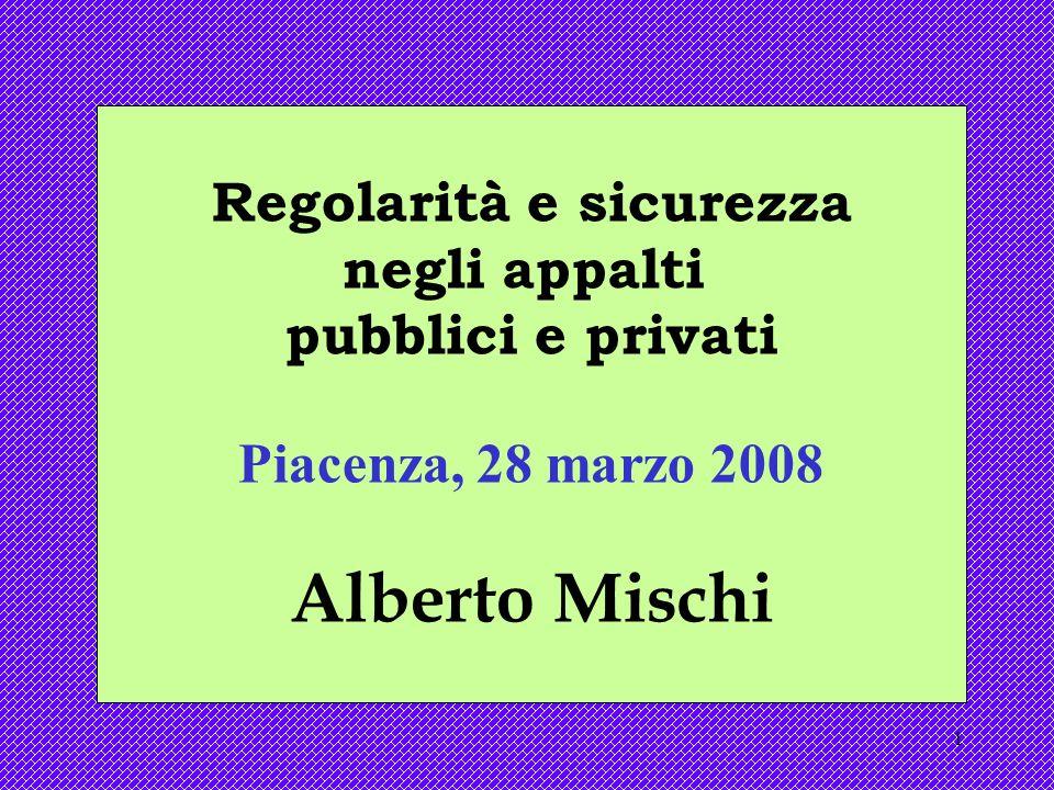 1 Regolarità e sicurezza negli appalti pubblici e privati Piacenza, 28 marzo 2008 Alberto Mischi