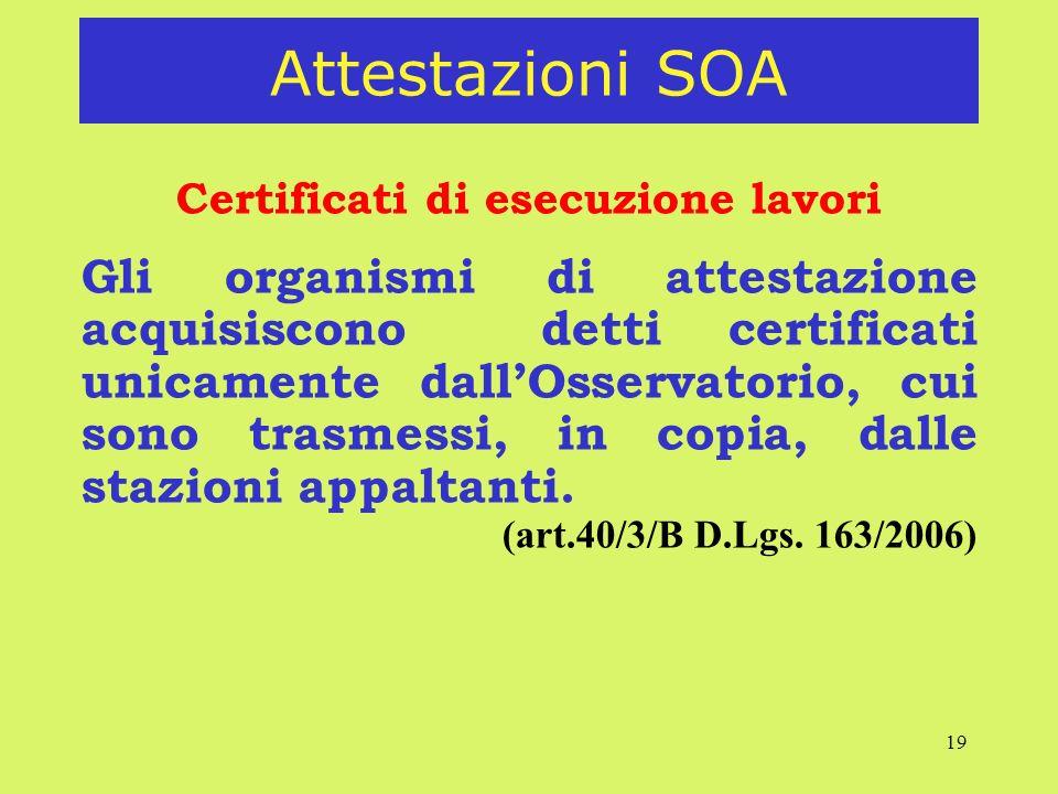 19 Attestazioni SOA Certificati di esecuzione lavori Gli organismi di attestazione acquisiscono detti certificati unicamente dallOsservatorio, cui sono trasmessi, in copia, dalle stazioni appaltanti.