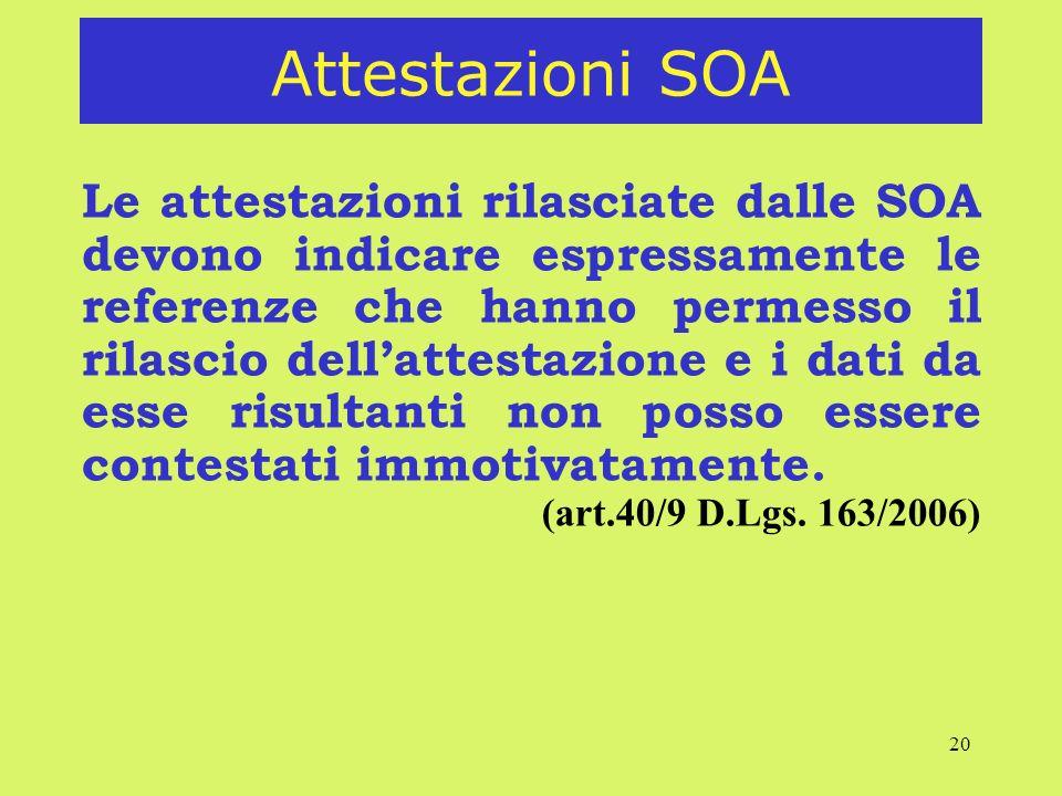 20 Attestazioni SOA Le attestazioni rilasciate dalle SOA devono indicare espressamente le referenze che hanno permesso il rilascio dellattestazione e i dati da esse risultanti non posso essere contestati immotivatamente.