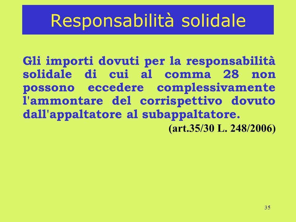 35 Responsabilità solidale Gli importi dovuti per la responsabilità solidale di cui al comma 28 non possono eccedere complessivamente l ammontare del corrispettivo dovuto dall appaltatore al subappaltatore.