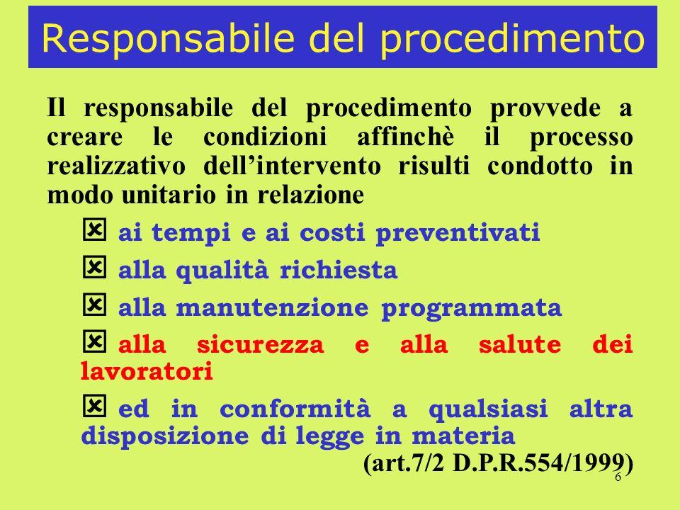 6 Responsabile del procedimento Il responsabile del procedimento provvede a creare le condizioni affinchè il processo realizzativo dellintervento risulti condotto in modo unitario in relazione ai tempi e ai costi preventivati alla qualità richiesta alla manutenzione programmata alla sicurezza e alla salute dei lavoratori ed in conformità a qualsiasi altra disposizione di legge in materia (art.7/2 D.P.R.554/1999)