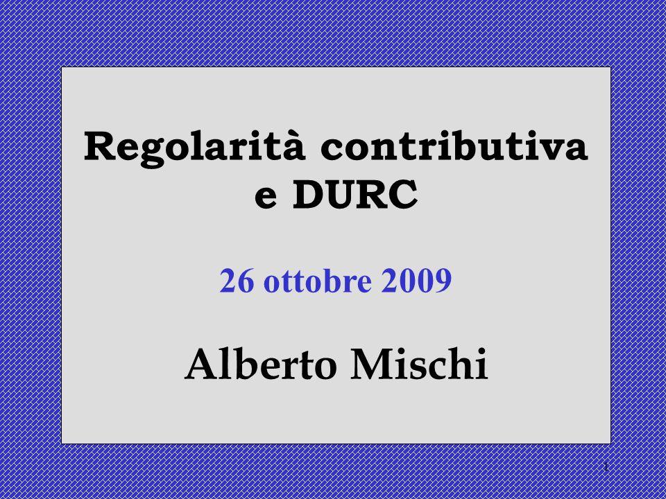 1 Regolarità contributiva e DURC 26 ottobre 2009 Alberto Mischi