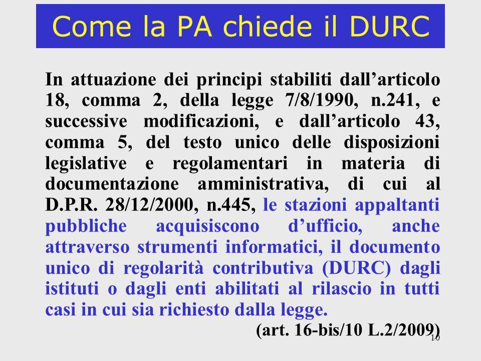10 Come la PA chiede il DURC In attuazione dei principi stabiliti dallarticolo 18, comma 2, della legge 7/8/1990, n.241, e successive modificazioni, e dallarticolo 43, comma 5, del testo unico delle disposizioni legislative e regolamentari in materia di documentazione amministrativa, di cui al D.P.R.