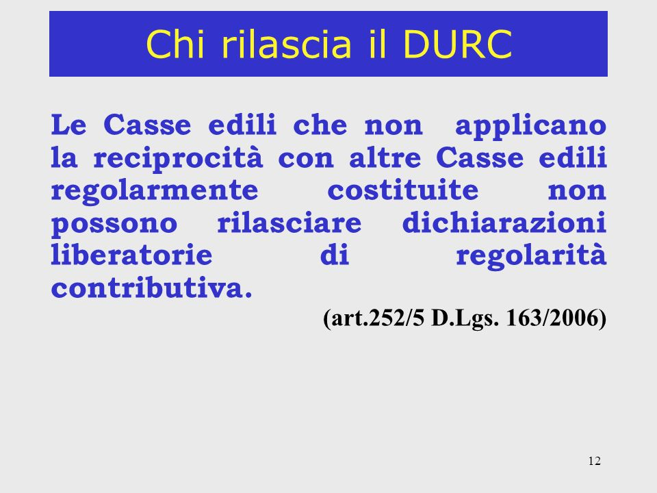 12 Chi rilascia il DURC Le Casse edili che non applicano la reciprocità con altre Casse edili regolarmente costituite non possono rilasciare dichiarazioni liberatorie di regolarità contributiva.