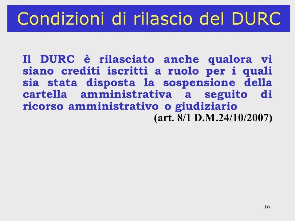 16 Condizioni di rilascio del DURC Il DURC è rilasciato anche qualora vi siano crediti iscritti a ruolo per i quali sia stata disposta la sospensione
