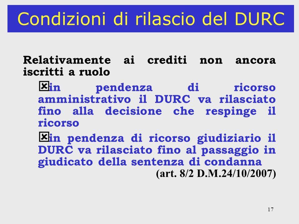 17 Condizioni di rilascio del DURC Relativamente ai crediti non ancora iscritti a ruolo ý in pendenza di ricorso amministrativo il DURC va rilasciato