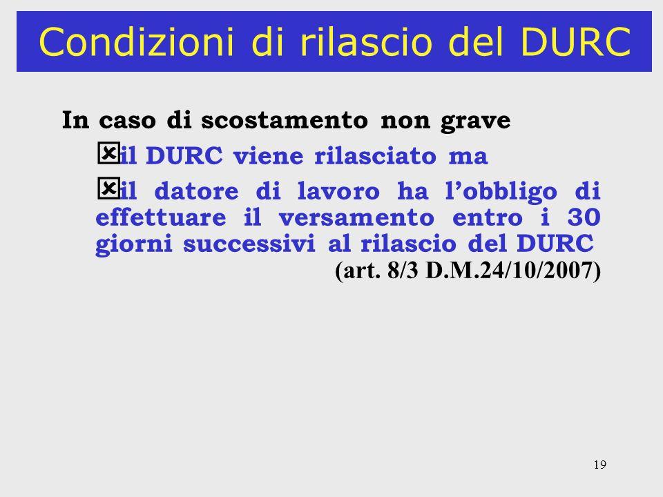 19 Condizioni di rilascio del DURC In caso di scostamento non grave ý il DURC viene rilasciato ma ý il datore di lavoro ha lobbligo di effettuare il v