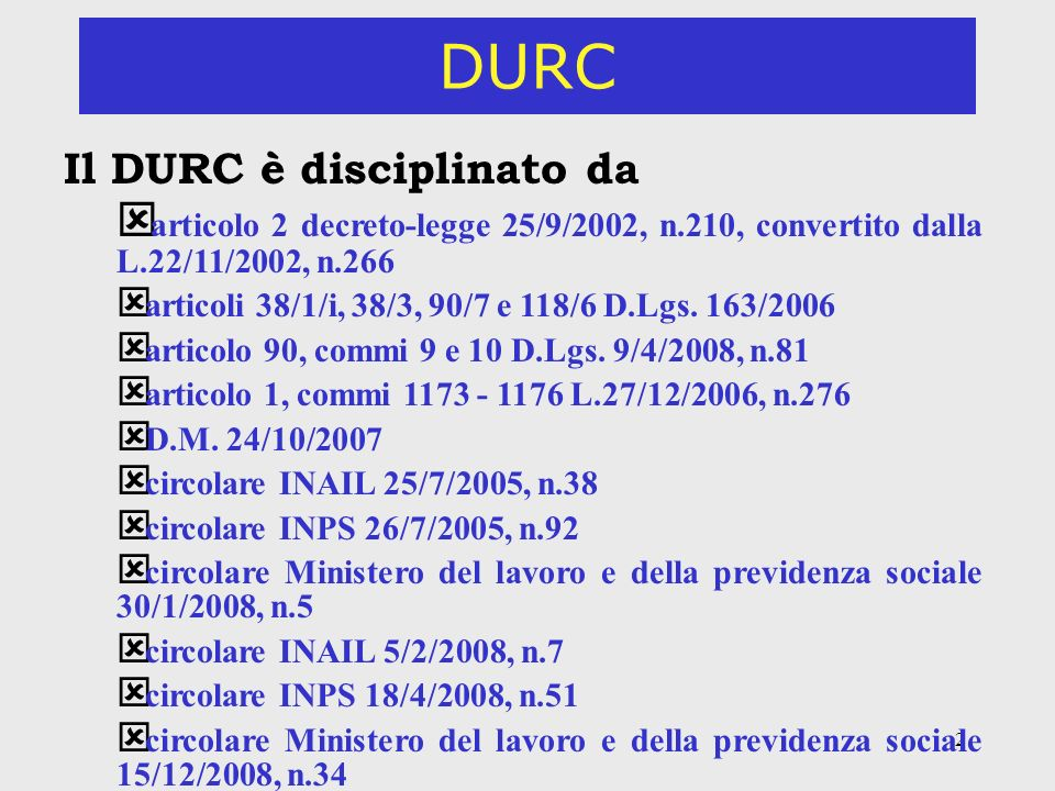 2 DURC Il DURC è disciplinato da ý articolo 2 decreto-legge 25/9/2002, n.210, convertito dalla L.22/11/2002, n.266 ý articoli 38/1/i, 38/3, 90/7 e 118