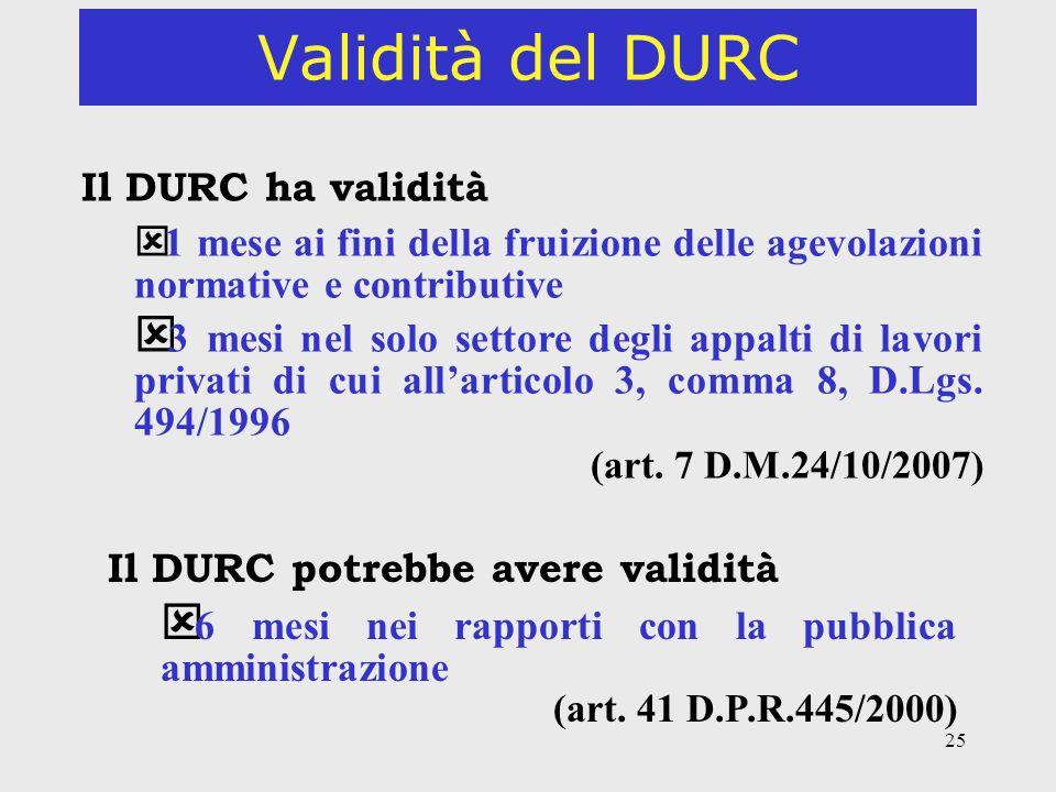 25 Validità del DURC Il DURC ha validità ý 1 mese ai fini della fruizione delle agevolazioni normative e contributive ý 3 mesi nel solo settore degli appalti di lavori privati di cui allarticolo 3, comma 8, D.Lgs.