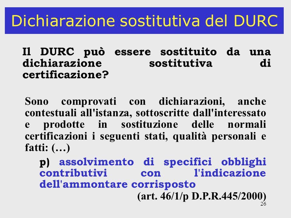 26 Dichiarazione sostitutiva del DURC Il DURC può essere sostituito da una dichiarazione sostitutiva di certificazione? Sono comprovati con dichiarazi