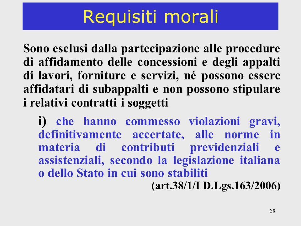 28 Requisiti morali Sono esclusi dalla partecipazione alle procedure di affidamento delle concessioni e degli appalti di lavori, forniture e servizi, né possono essere affidatari di subappalti e non possono stipulare i relativi contratti i soggetti i) che hanno commesso violazioni gravi, definitivamente accertate, alle norme in materia di contributi previdenziali e assistenziali, secondo la legislazione italiana o dello Stato in cui sono stabiliti (art.38/1/I D.Lgs.163/2006)