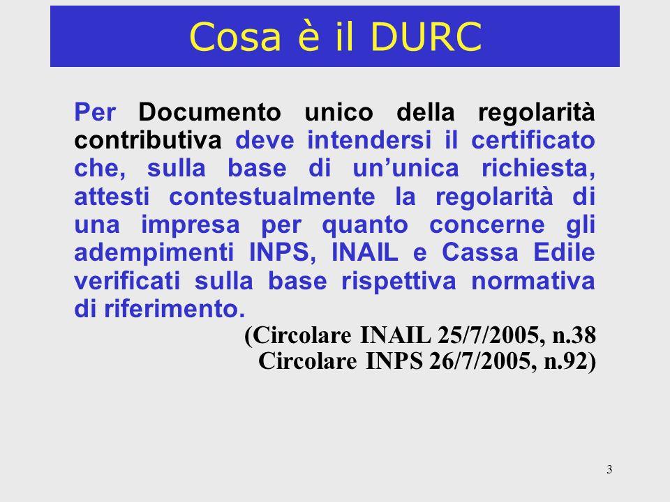 3 Cosa è il DURC Per Documento unico della regolarità contributiva deve intendersi il certificato che, sulla base di ununica richiesta, attesti contestualmente la regolarità di una impresa per quanto concerne gli adempimenti INPS, INAIL e Cassa Edile verificati sulla base rispettiva normativa di riferimento.
