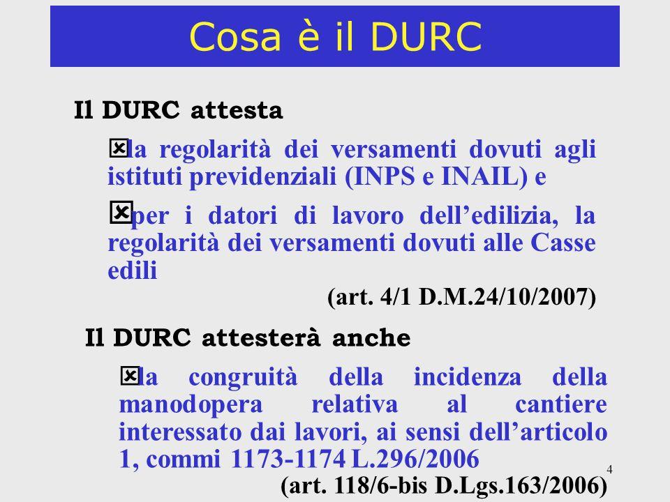 4 Cosa è il DURC Il DURC attesta ý la regolarità dei versamenti dovuti agli istituti previdenziali (INPS e INAIL) e ý per i datori di lavoro delledili