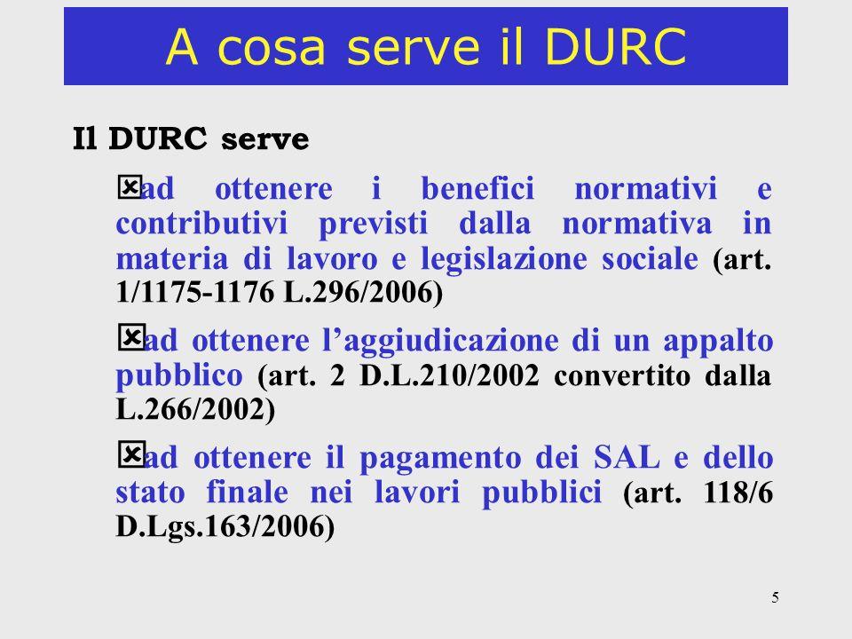 5 A cosa serve il DURC Il DURC serve ý ad ottenere i benefici normativi e contributivi previsti dalla normativa in materia di lavoro e legislazione sociale (art.