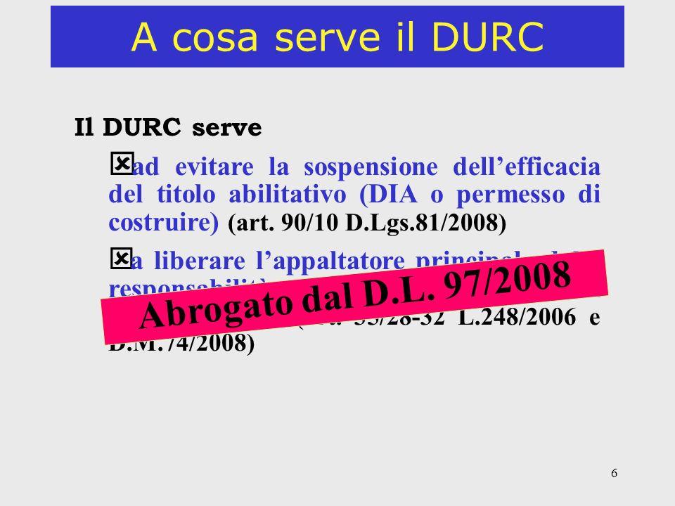6 A cosa serve il DURC Il DURC serve ý ad evitare la sospensione dellefficacia del titolo abilitativo (DIA o permesso di costruire) (art. 90/10 D.Lgs.