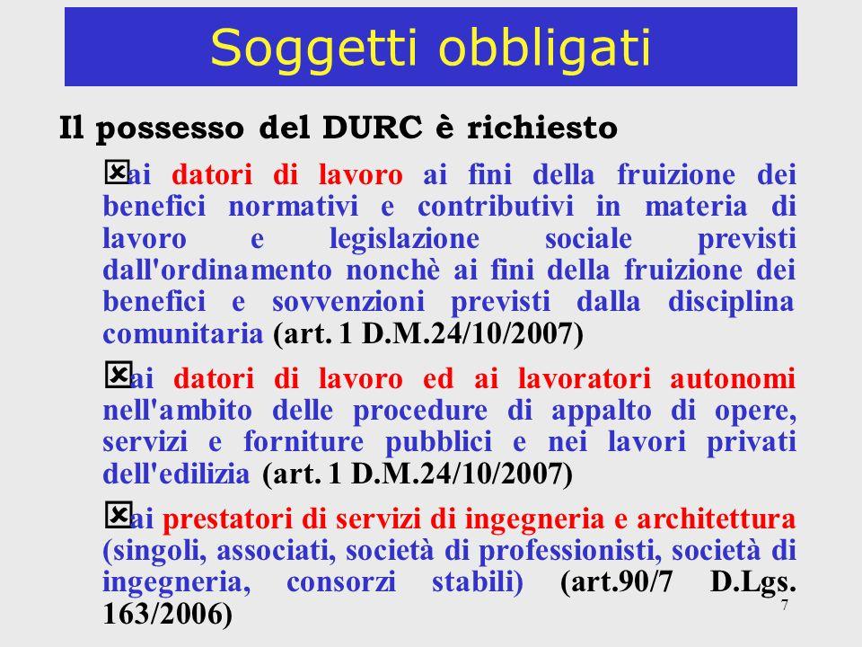 7 Soggetti obbligati Il possesso del DURC è richiesto ý ai datori di lavoro ai fini della fruizione dei benefici normativi e contributivi in materia d