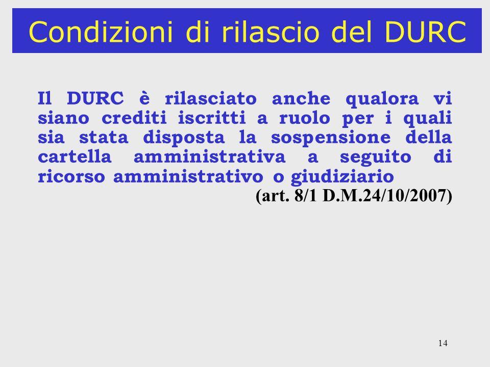 14 Condizioni di rilascio del DURC Il DURC è rilasciato anche qualora vi siano crediti iscritti a ruolo per i quali sia stata disposta la sospensione