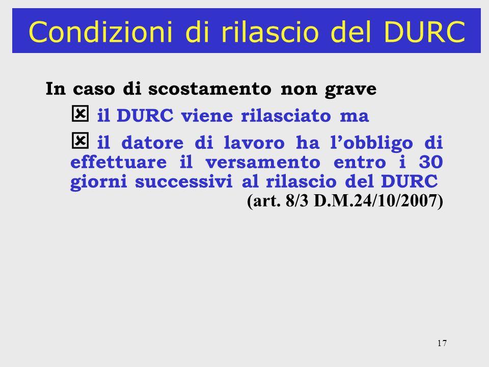 17 Condizioni di rilascio del DURC In caso di scostamento non grave il DURC viene rilasciato ma il datore di lavoro ha lobbligo di effettuare il versa