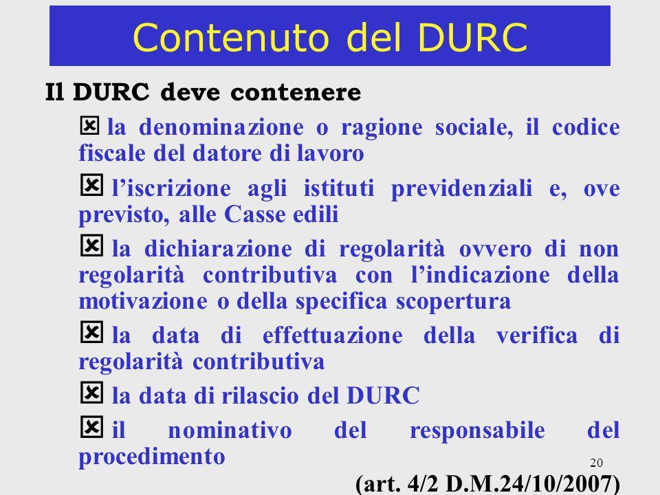 20 Contenuto del DURC Il DURC deve contenere la denominazione o ragione sociale, il codice fiscale del datore di lavoro liscrizione agli istituti prev