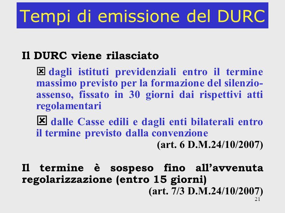21 Tempi di emissione del DURC Il DURC viene rilasciato dagli istituti previdenziali entro il termine massimo previsto per la formazione del silenzio-
