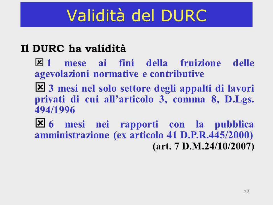 22 Validità del DURC Il DURC ha validità 1 mese ai fini della fruizione delle agevolazioni normative e contributive 3 mesi nel solo settore degli appa